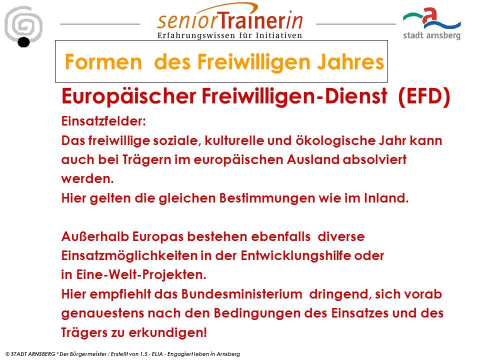© STADT ARNSBERG ° Der Bürgermeister / Erstellt von 1.5 - ELIA - Engagiert leben in Arnsberg Europäischer Freiwilligen-Dienst (EFD) Einsatzfelder: Das freiwillige soziale, kulturelle und ökologische Jahr kann auch bei Trägern im europäischen Ausland absolviert werden.