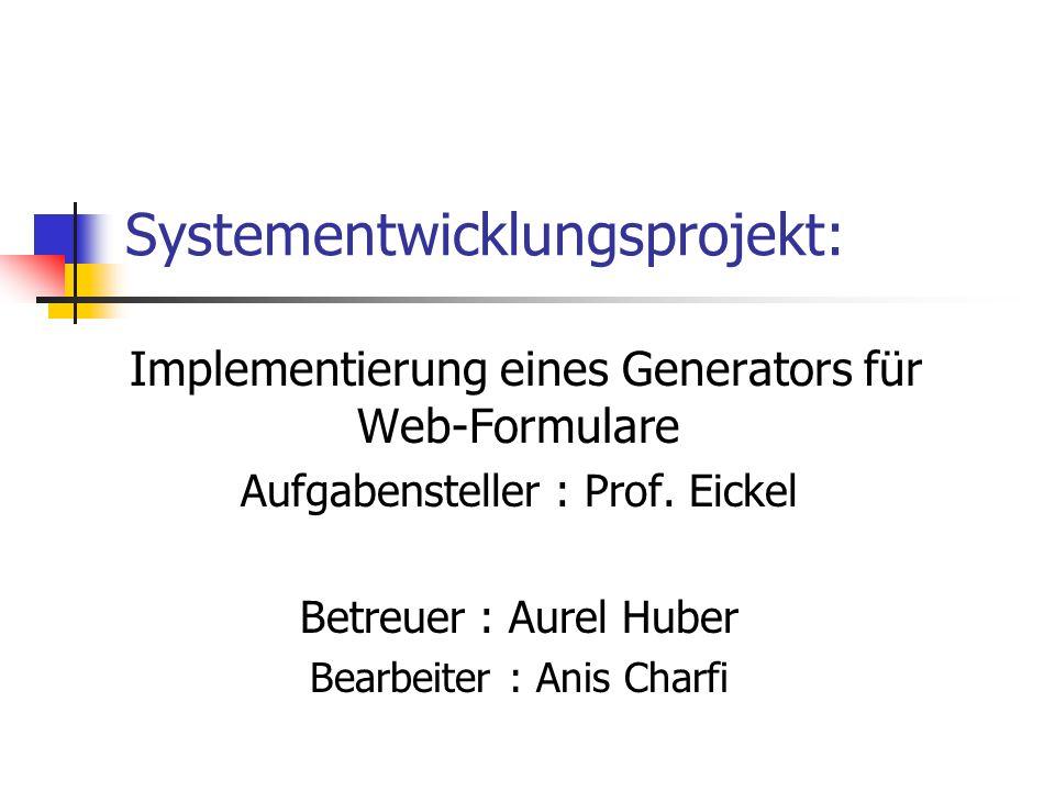 Systementwicklungsprojekt: Implementierung eines Generators für Web-Formulare Aufgabensteller : Prof. Eickel Betreuer : Aurel Huber Bearbeiter : Anis