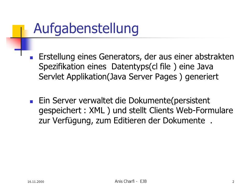 16.11.2000 Anis Charfi - EJB 2 Aufgabenstellung Erstellung eines Generators, der aus einer abstrakten Spezifikation eines Datentyps(cl file ) eine Java Servlet Applikation(Java Server Pages ) generiert Ein Server verwaltet die Dokumente(persistent gespeichert : XML ) und stellt Clients Web-Formulare zur Verfügung, zum Editieren der Dokumente.