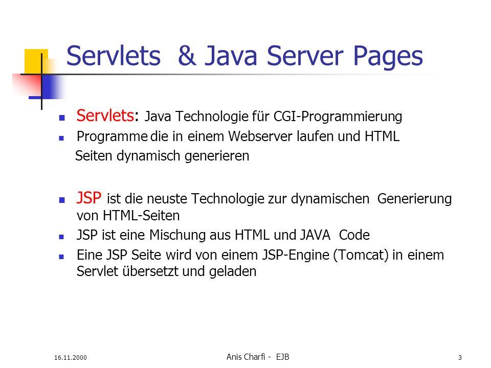 16.11.2000 Anis Charfi - EJB 3 Servlets & Java Server Pages Servlets: Java Technologie für CGI-Programmierung Programme die in einem Webserver laufen und HTML Seiten dynamisch generieren JSP ist die neuste Technologie zur dynamischen Generierung von HTML-Seiten JSP ist eine Mischung aus HTML und JAVA Code Eine JSP Seite wird von einem JSP-Engine (Tomcat) in einem Servlet übersetzt und geladen