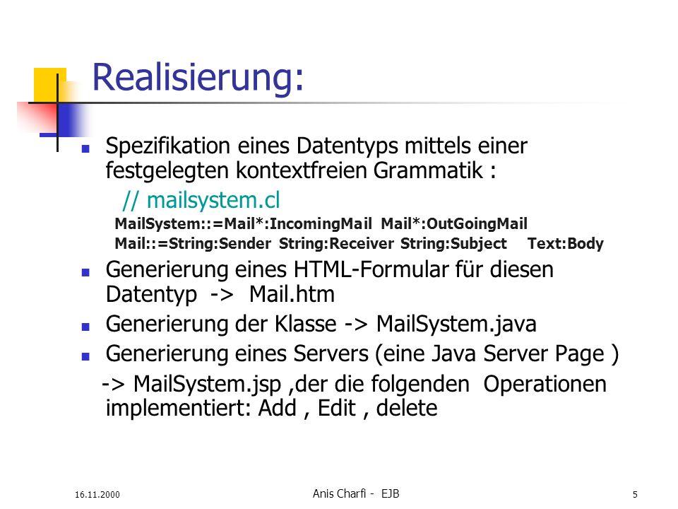16.11.2000 Anis Charfi - EJB 5 Realisierung: Spezifikation eines Datentyps mittels einer festgelegten kontextfreien Grammatik : // mailsystem.cl MailSystem::=Mail*:IncomingMail Mail*:OutGoingMail Mail::=String:Sender String:Receiver String:Subject Text:Body Generierung eines HTML-Formular für diesen Datentyp -> Mail.htm Generierung der Klasse -> MailSystem.java Generierung eines Servers (eine Java Server Page ) -> MailSystem.jsp,der die folgenden Operationen implementiert: Add, Edit, delete