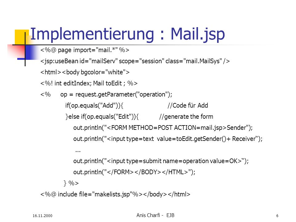 16.11.2000 Anis Charfi - EJB 7 Implementierung :Makelist.jsp --Incoming Mail-- <% for (int i = 0; i < mailServ.in_list.size(); i++){ out.println( ); out.println ( Sender : + mailServ.in_list.elementAt(i).getSender()); // same Code for receiver, subject and body } %>