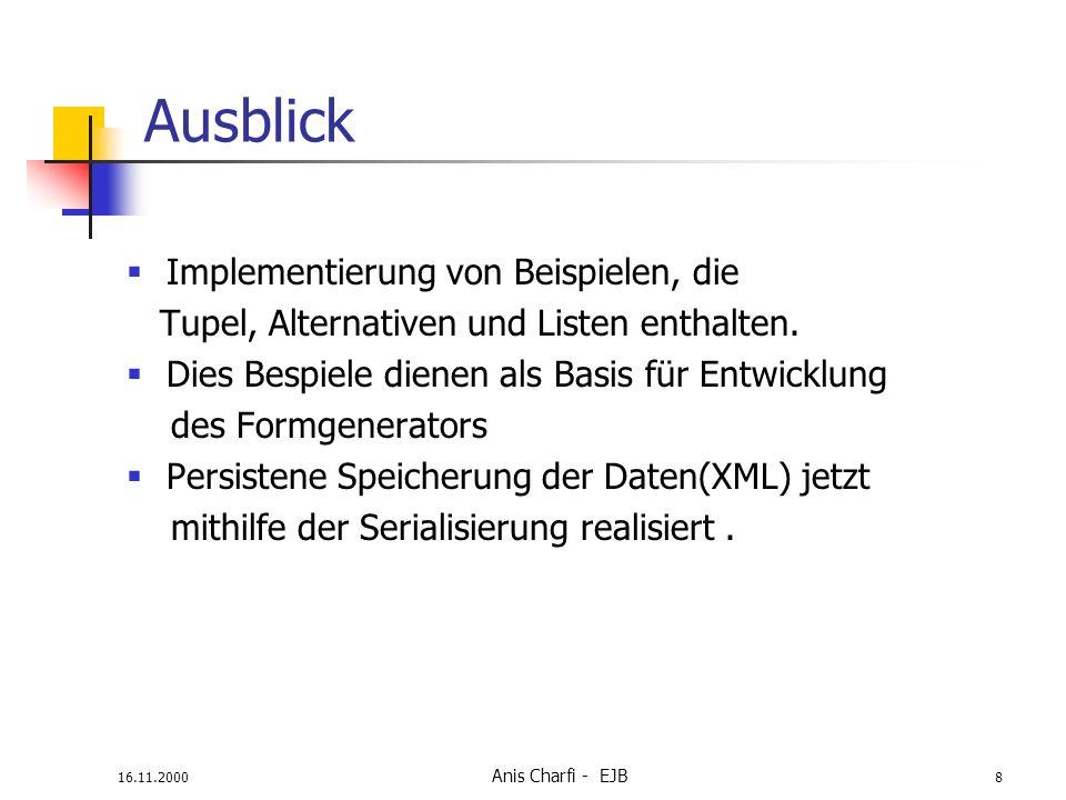 16.11.2000 Anis Charfi - EJB 8 Ausblick Implementierung von Beispielen, die Tupel, Alternativen und Listen enthalten. Dies Bespiele dienen als Basis f