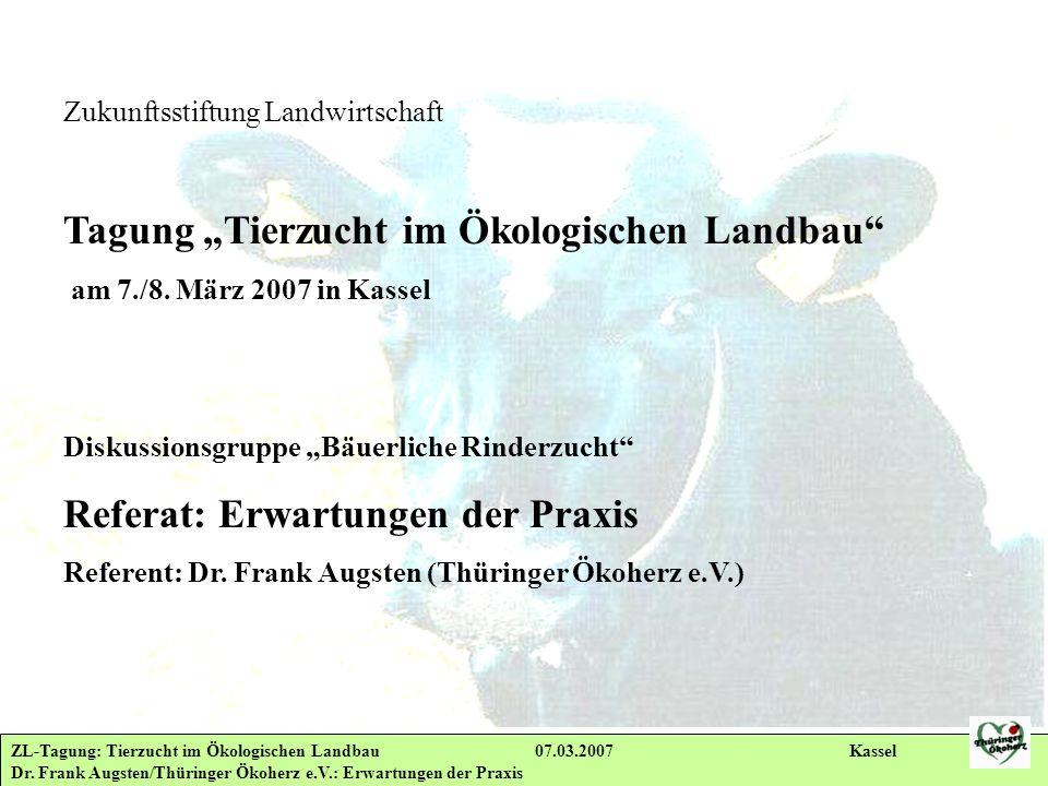 ZL-Tagung: Tierzucht im Ökologischen Landbau 07.03.2007 Kassel Dr. Frank Augsten/Thüringer Ökoherz e.V.: Erwartungen der Praxis Zukunftsstiftung Landw