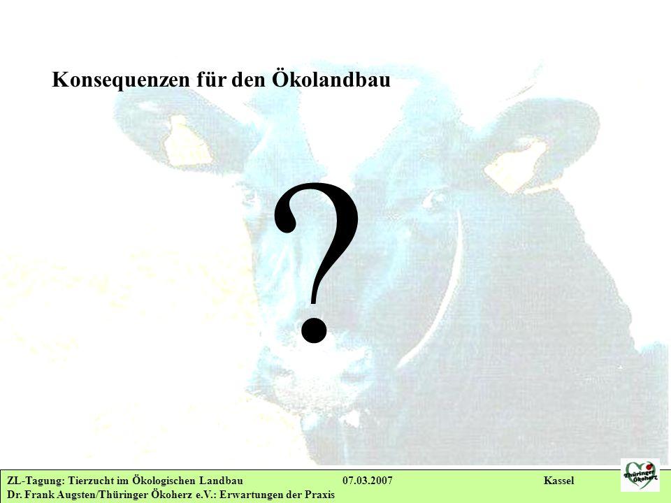 ZL-Tagung: Tierzucht im Ökologischen Landbau 07.03.2007 Kassel Dr. Frank Augsten/Thüringer Ökoherz e.V.: Erwartungen der Praxis Konsequenzen für den Ö