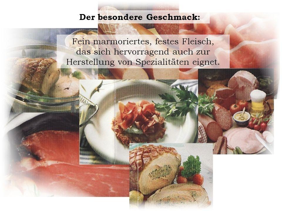 Der besondere Geschmack: Fein marmoriertes, festes Fleisch, das sich hervorragend auch zur Herstellung von Spezialitäten eignet.