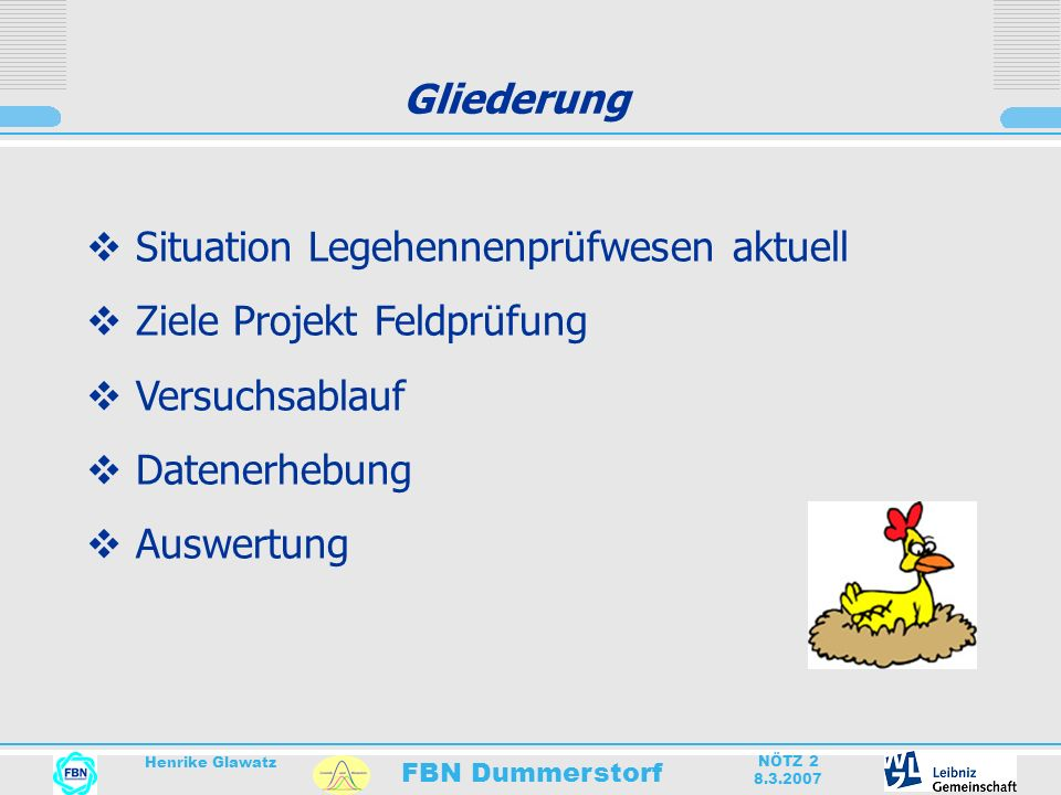 FBN Dummerstorf Henrike Glawatz NÖTZ 2 8.3.2007 Gliederung Situation Legehennenprüfwesen aktuell Ziele Projekt Feldprüfung Versuchsablauf Datenerhebun