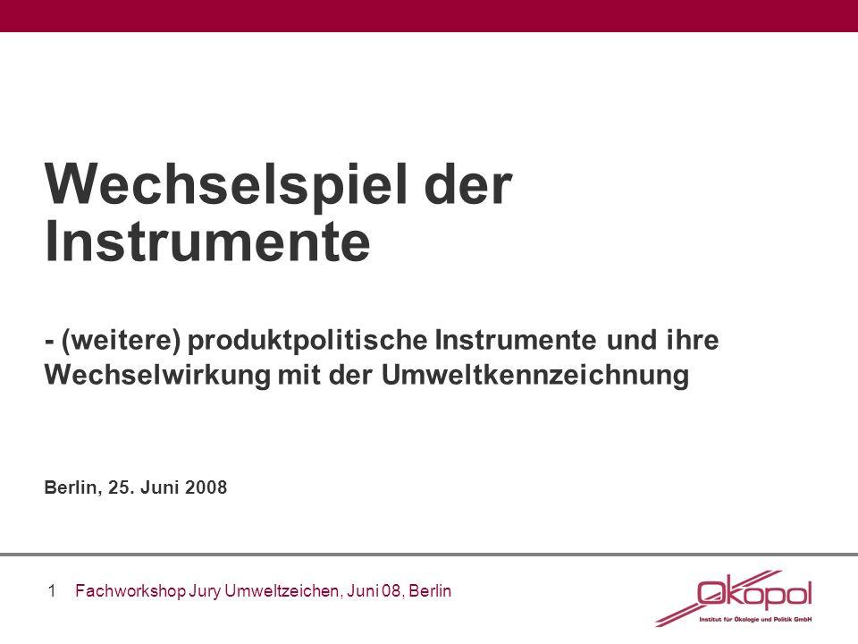 1 Fachworkshop Jury Umweltzeichen, Juni 08, Berlin Wechselspiel der Instrumente - (weitere) produktpolitische Instrumente und ihre Wechselwirkung mit