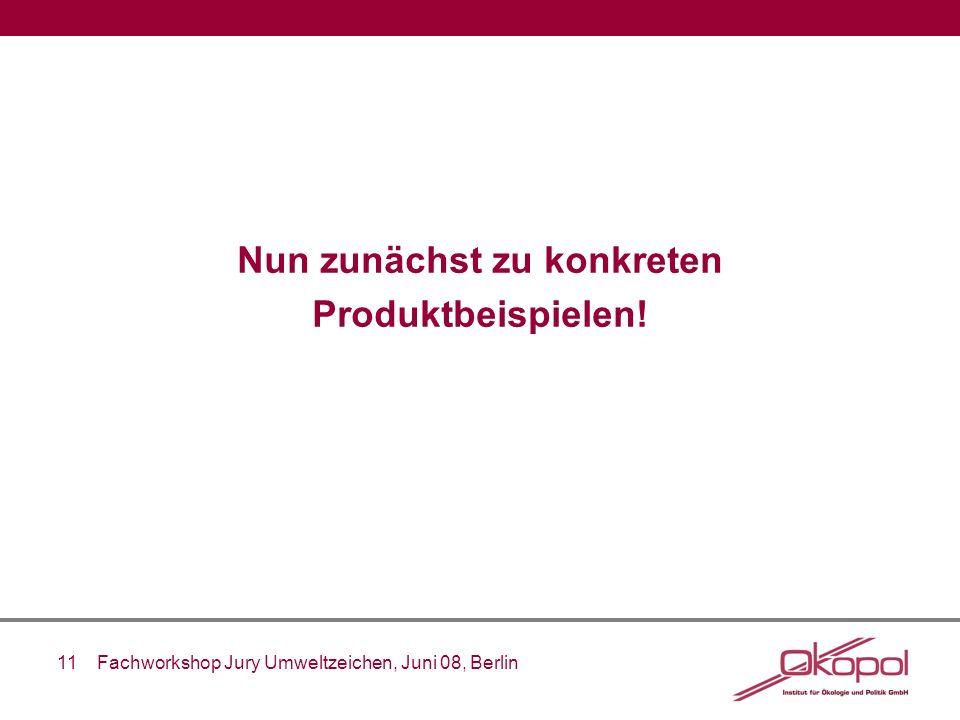 11 Fachworkshop Jury Umweltzeichen, Juni 08, Berlin Nun zunächst zu konkreten Produktbeispielen!