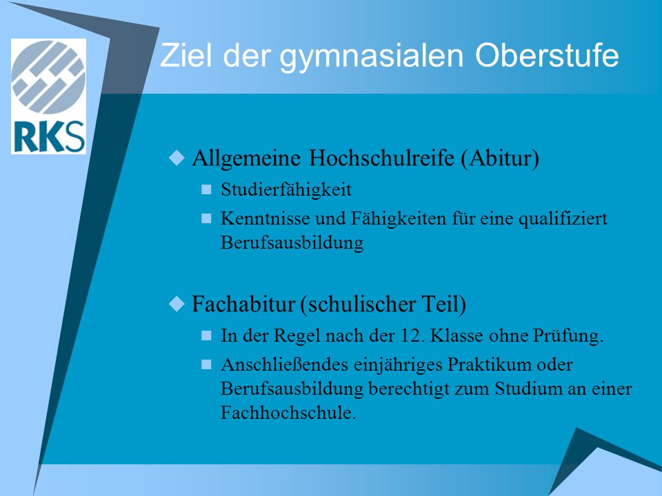 Ziel der gymnasialen Oberstufe Allgemeine Hochschulreife (Abitur) Studierfähigkeit Kenntnisse und Fähigkeiten für eine qualifiziert Berufsausbildung F