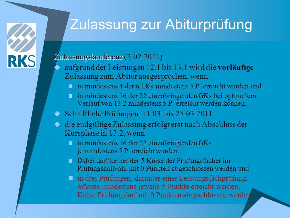 Zulassung zur Abiturprüfung Zulassungskonferenz Zulassungskonferenz (2.02.2011): aufgrund der Leistungen 12.1 bis 13.1 wird die vorläufige Zulassung zum Abitur ausgesprochen, wenn in mindestens 4 der 6 LKs mindestens 5 P.