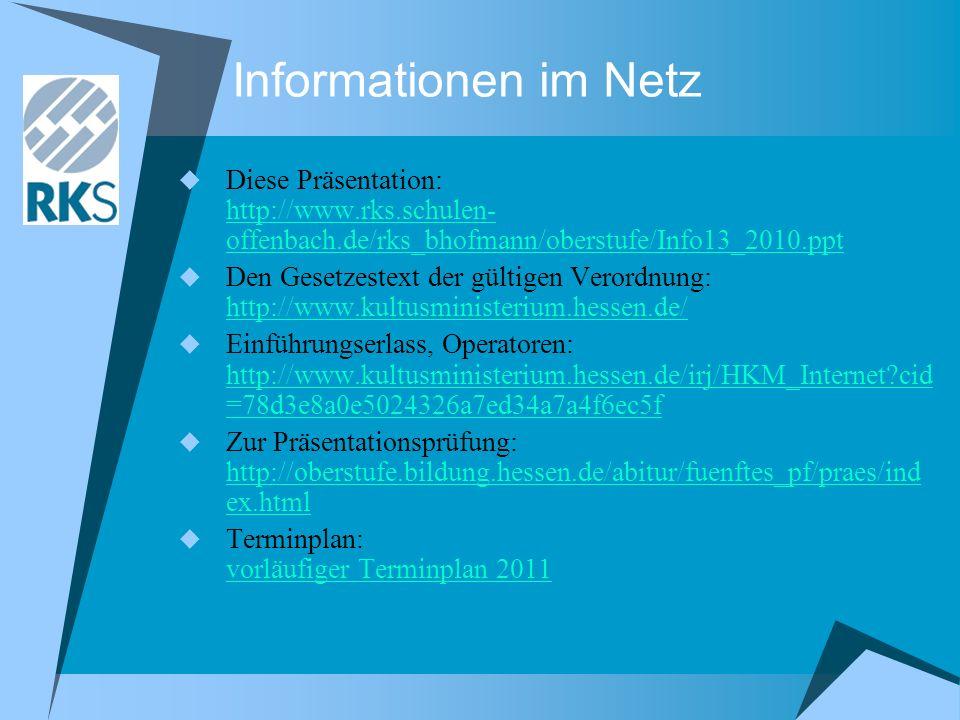 Informationen im Netz Diese Präsentation: http://www.rks.schulen- offenbach.de/rks_bhofmann/oberstufe/Info13_2010.ppt http://www.rks.schulen- offenbach.de/rks_bhofmann/oberstufe/Info13_2010.ppt Den Gesetzestext der gültigen Verordnung: http://www.kultusministerium.hessen.de/ http://www.kultusministerium.hessen.de/ Einführungserlass, Operatoren: http://www.kultusministerium.hessen.de/irj/HKM_Internet?cid =78d3e8a0e5024326a7ed34a7a4f6ec5f http://www.kultusministerium.hessen.de/irj/HKM_Internet?cid =78d3e8a0e5024326a7ed34a7a4f6ec5f Zur Präsentationsprüfung: http://oberstufe.bildung.hessen.de/abitur/fuenftes_pf/praes/ind ex.html http://oberstufe.bildung.hessen.de/abitur/fuenftes_pf/praes/ind ex.html Terminplan: vorläufiger Terminplan 2011 vorläufiger Terminplan 2011