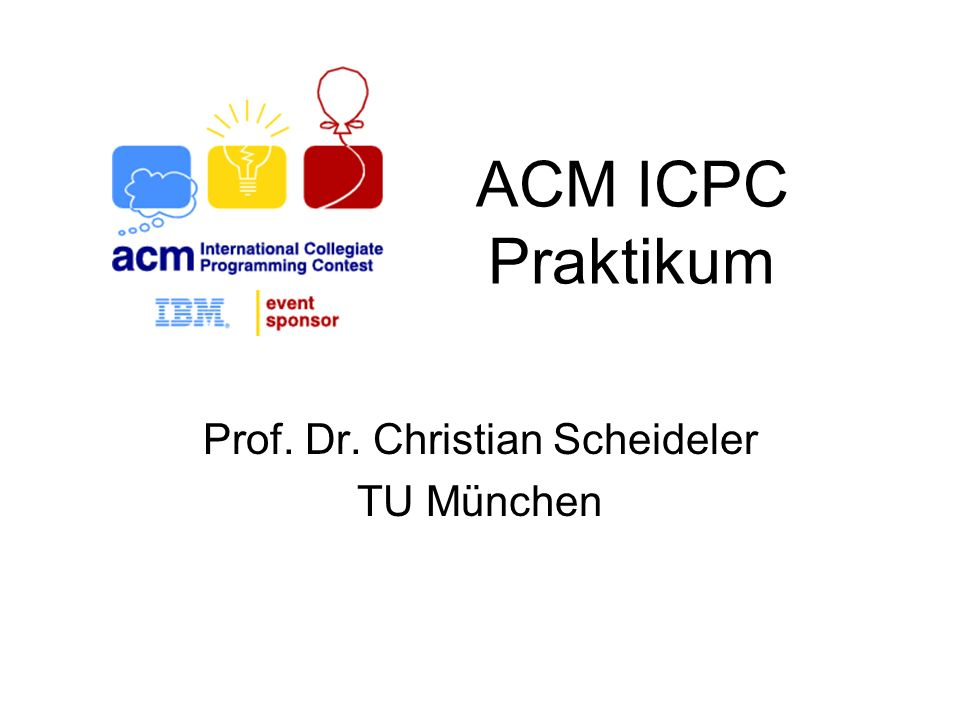 ACM ICPC Praktikum Prof. Dr. Christian Scheideler TU München