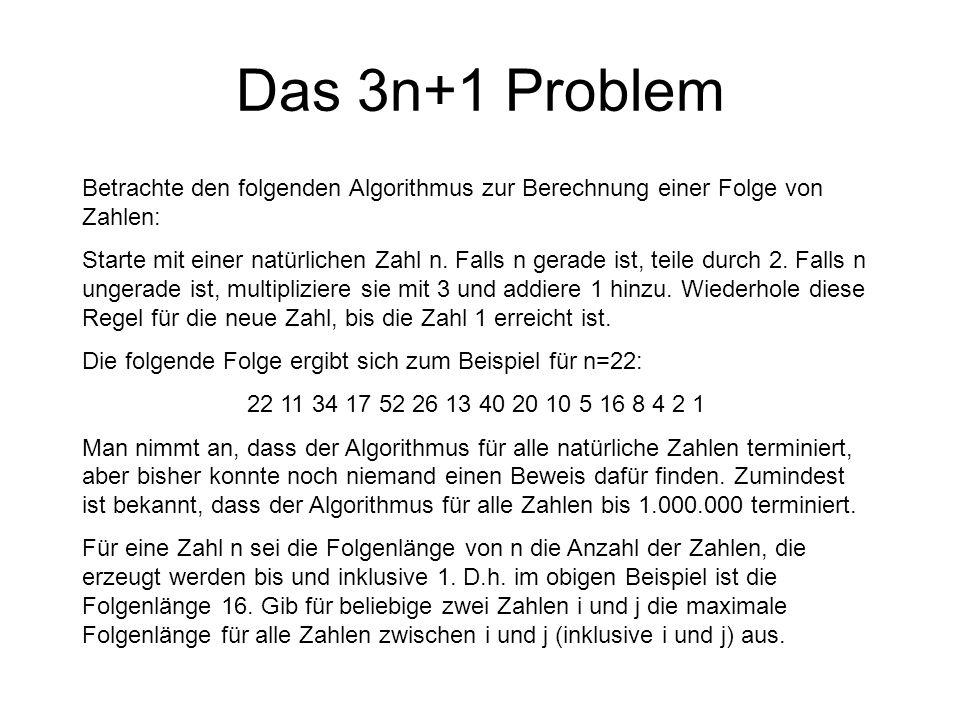Das 3n+1 Problem Betrachte den folgenden Algorithmus zur Berechnung einer Folge von Zahlen: Starte mit einer natürlichen Zahl n. Falls n gerade ist, t