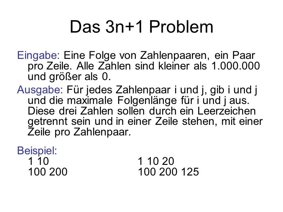 Das 3n+1 Problem Eingabe: Eine Folge von Zahlenpaaren, ein Paar pro Zeile. Alle Zahlen sind kleiner als 1.000.000 und größer als 0. Ausgabe: Für jedes