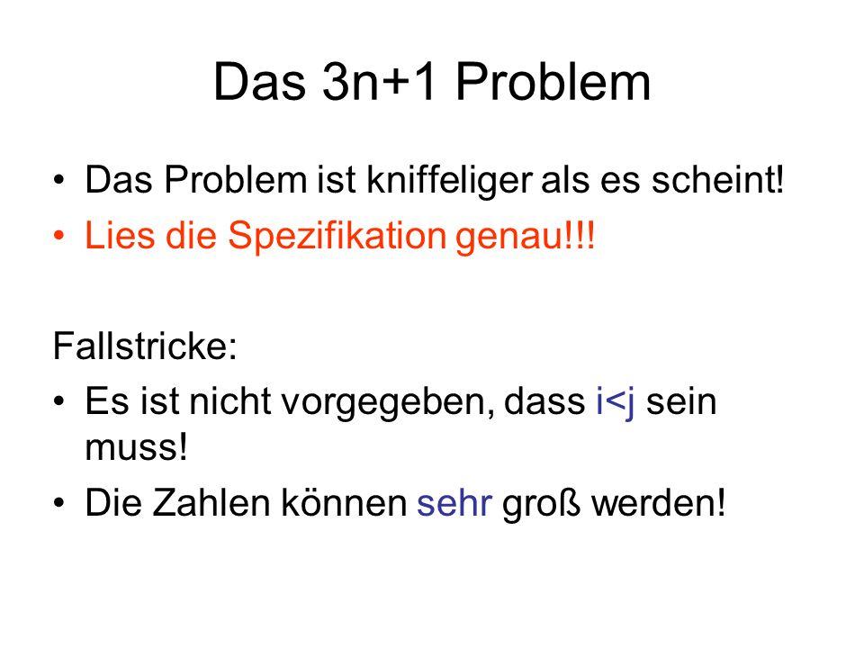 Das 3n+1 Problem Das Problem ist kniffeliger als es scheint! Lies die Spezifikation genau!!! Fallstricke: Es ist nicht vorgegeben, dass i<j sein muss!