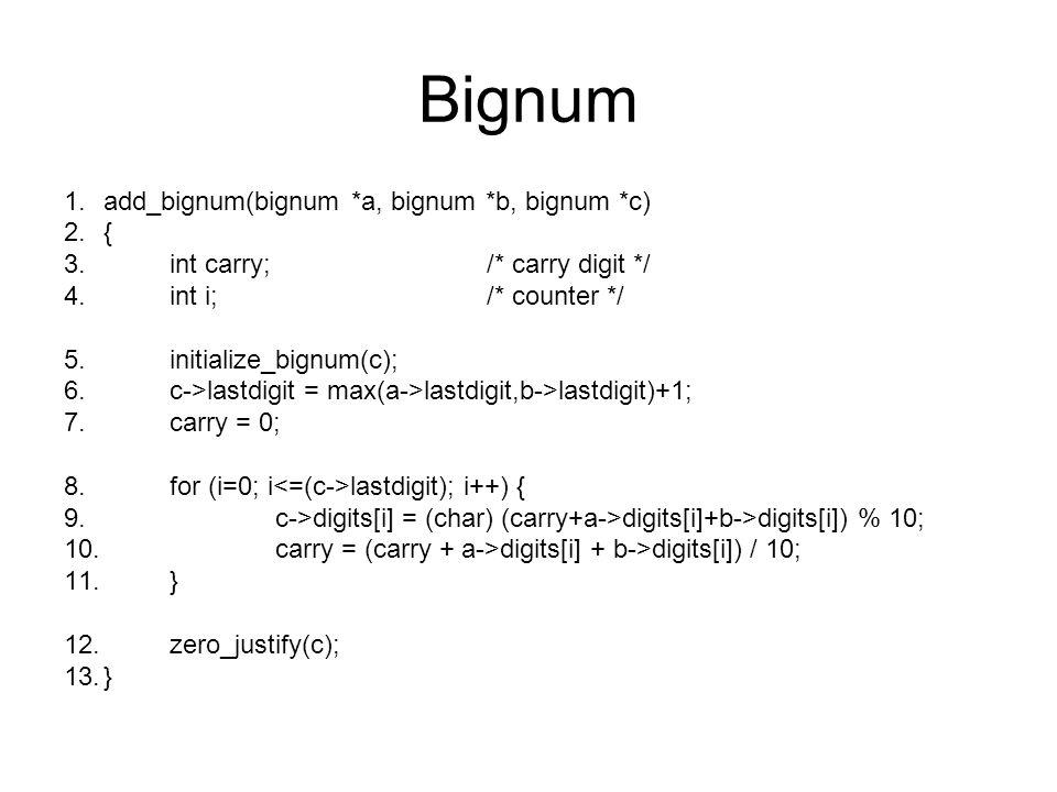 Bignum 1.add_bignum(bignum *a, bignum *b, bignum *c) 2.{ 3.int carry;/* carry digit */ 4.int i;/* counter */ 5.initialize_bignum(c); 6.c->lastdigit =