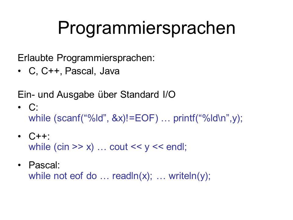 Programmiersprachen Erlaubte Programmiersprachen: C, C++, Pascal, Java Ein- und Ausgabe über Standard I/O C: while (scanf(%ld, &x)!=EOF) … printf(%ld\