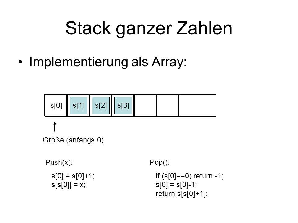 Stack ganzer Zahlen Implementierung als Pointer-Struktur: s class stackel { int zahl; stackel *nachf; }; stackel *s = NULL; Push(x): q = new stackel; q->zahl = x; q->nachf = s; s = q; Pop(): if (s==NULL) return s; q = s; s = s->nachf; return(q);