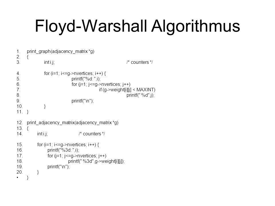 Floyd-Warshall Algorithmus 1.print_graph(adjacency_matrix *g) 2.{ 3.int i,j;/* counters */ 4.for (i=1; i nvertices; i++) { 5.printf(