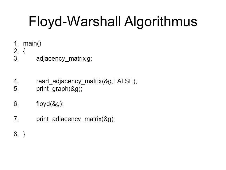 Floyd-Warshall Algorithmus 1.main() 2.{ 3.adjacency_matrix g; 4.read_adjacency_matrix(&g,FALSE); 5.print_graph(&g); 6.floyd(&g); 7.print_adjacency_mat
