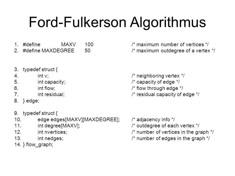 Ford-Fulkerson Algorithmus 1.#defineMAXV100/* maximum number of vertices */ 2.#define MAXDEGREE50/* maximum outdegree of a vertex */ 3.typedef struct