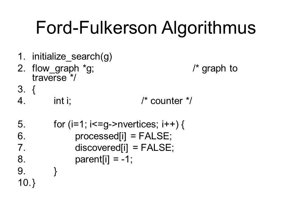 Ford-Fulkerson Algorithmus 1.initialize_search(g) 2.flow_graph *g;/* graph to traverse */ 3.{ 4. int i; /* counter */ 5. for (i=1; i nvertices; i++) {