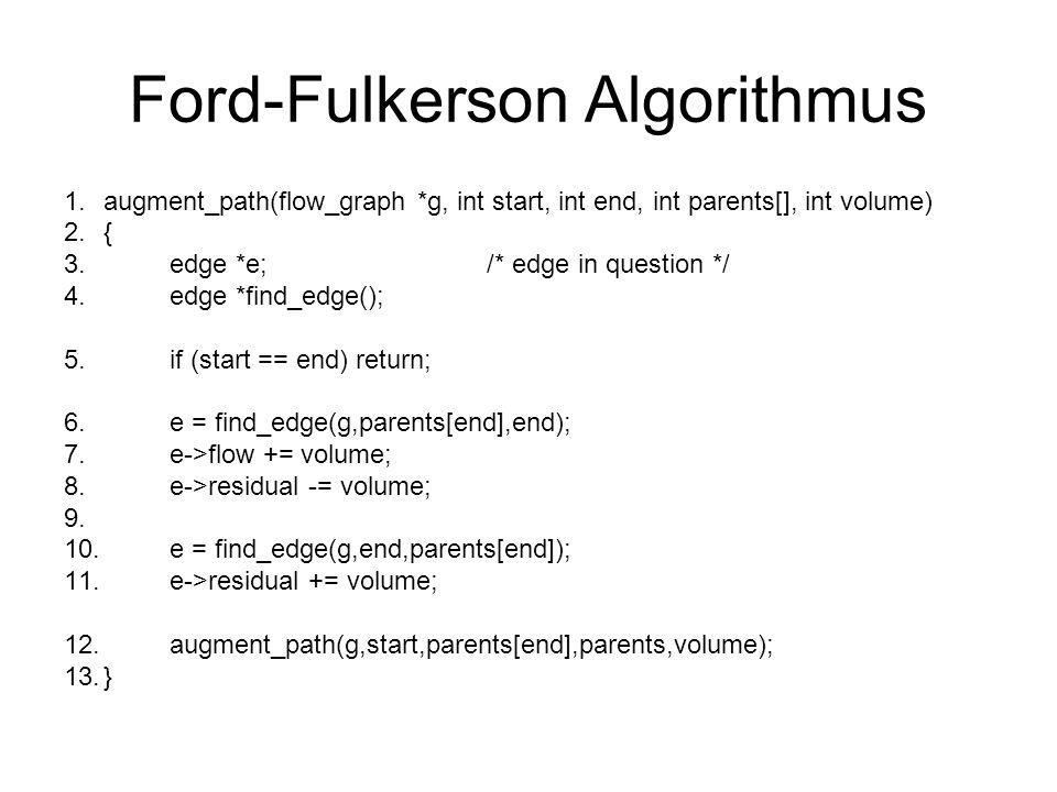 Ford-Fulkerson Algorithmus 1.augment_path(flow_graph *g, int start, int end, int parents[], int volume) 2.{ 3.edge *e;/* edge in question */ 4.edge *f