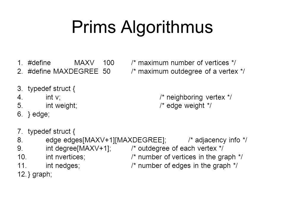 Prims Algorithmus 1.int parent[MAXV]; /* discovery relation */ 2.prim(graph *g, int start) 3.{ 4.int i,j;/* counters */ 5.bool intree[MAXV];/* is the vertex in the tree yet.
