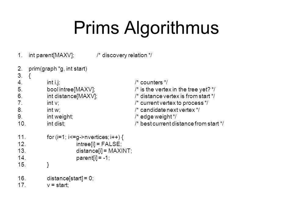 Prims Algorithmus 1.while (intree[v] == FALSE) { 2.intree[v] = TRUE; 3.for (i=0; i degree[v]; i++) { 4.w = g->edges[v][i].v; 5.weight = g->edges[v][i].weight; 6.if ((distance[w] > weight) && (intree[w] == FALSE)) { 7.distance[w] = weight; 8.parent[w] = v; 9.} 10.} 11.v = 1; 12.dist = MAXINT; 13.for (i=1; i nvertices; i++) 14.if ((intree[i] == FALSE) && (dist > distance[i])) { 15.dist = distance[i]; 16.v = i; 17.} 18.} 19.}