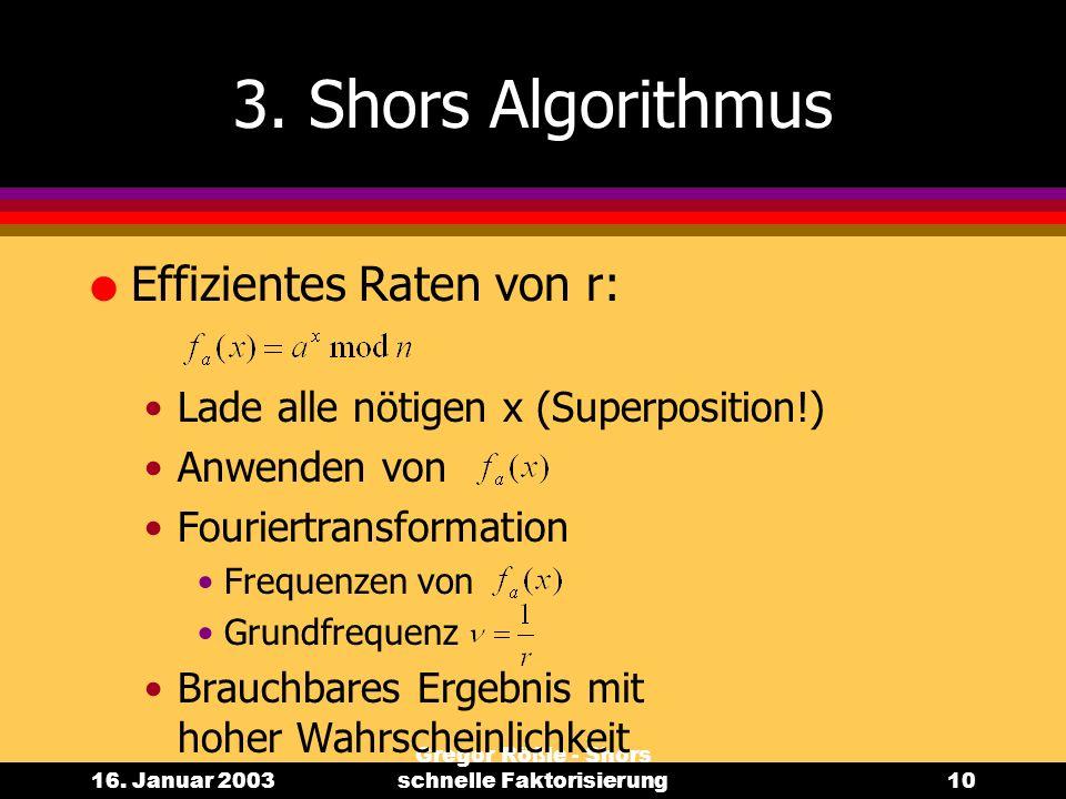 16. Januar 2003 Gregor Rößle - Shors schnelle Faktorisierung10 3. Shors Algorithmus l Effizientes Raten von r: Lade alle nötigen x (Superposition!) An