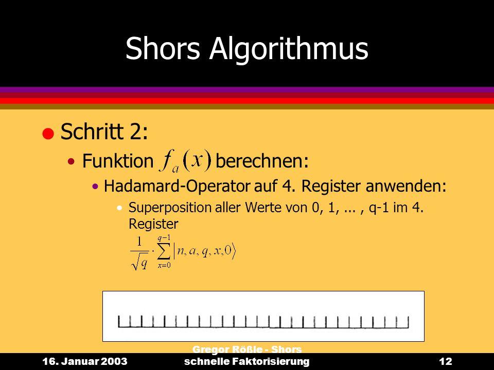 16. Januar 2003 Gregor Rößle - Shors schnelle Faktorisierung12 Shors Algorithmus l Schritt 2: Funktion berechnen: Hadamard-Operator auf 4. Register an
