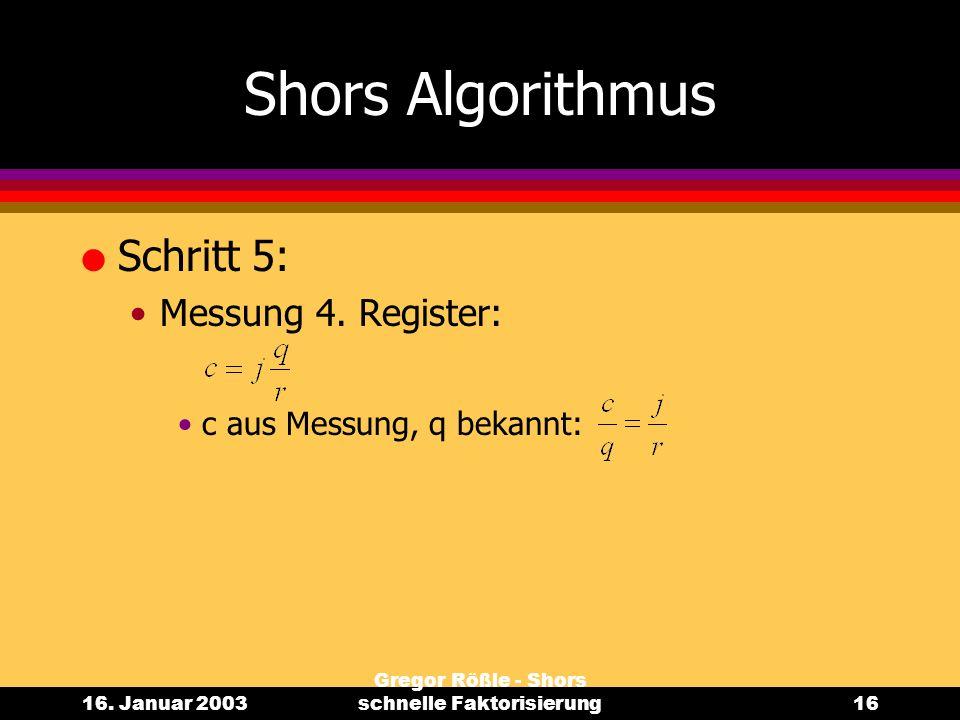16. Januar 2003 Gregor Rößle - Shors schnelle Faktorisierung16 Shors Algorithmus l Schritt 5: Messung 4. Register: c aus Messung, q bekannt: