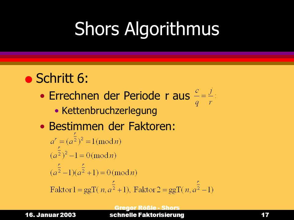 16. Januar 2003 Gregor Rößle - Shors schnelle Faktorisierung17 Shors Algorithmus l Schritt 6: Errechnen der Periode r aus Kettenbruchzerlegung Bestimm