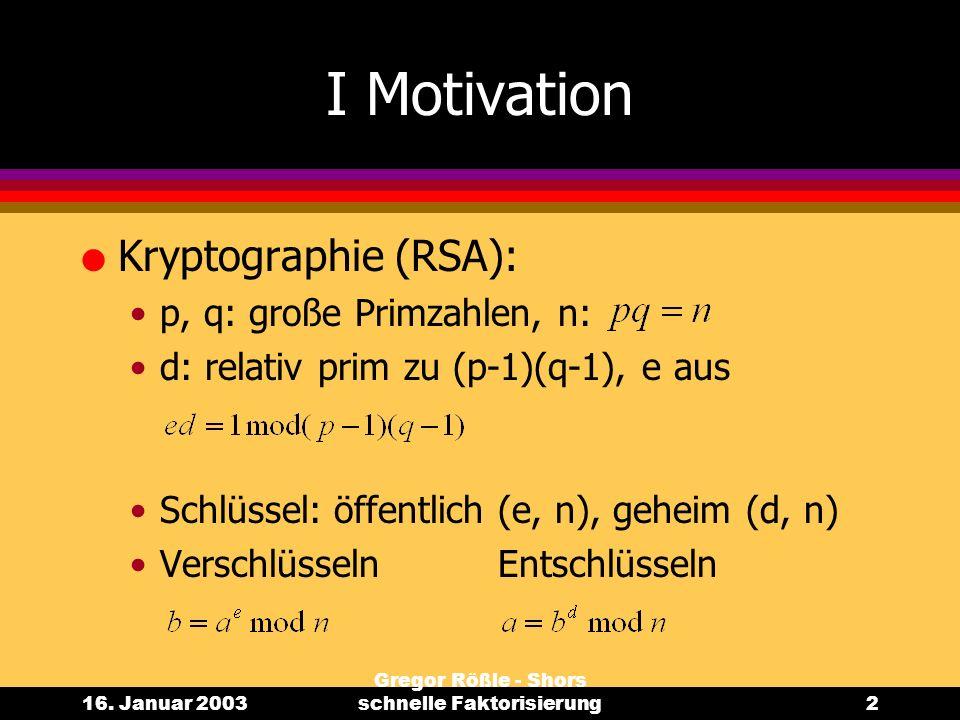 16. Januar 2003 Gregor Rößle - Shors schnelle Faktorisierung2 I Motivation l Kryptographie (RSA): p, q: große Primzahlen, n: d: relativ prim zu (p-1)(
