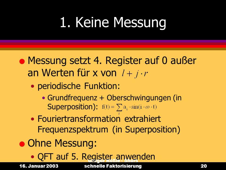 16. Januar 2003 Gregor Rößle - Shors schnelle Faktorisierung20 1. Keine Messung l Messung setzt 4. Register auf 0 außer an Werten für x von periodisch