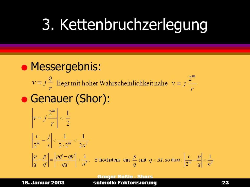 16. Januar 2003 Gregor Rößle - Shors schnelle Faktorisierung23 3. Kettenbruchzerlegung l Messergebnis: l Genauer (Shor): liegt mit hoher Wahrscheinlic