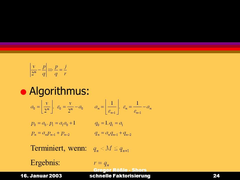 16. Januar 2003 Gregor Rößle - Shors schnelle Faktorisierung24 l Algorithmus: Terminiert, wenn: Ergebnis: