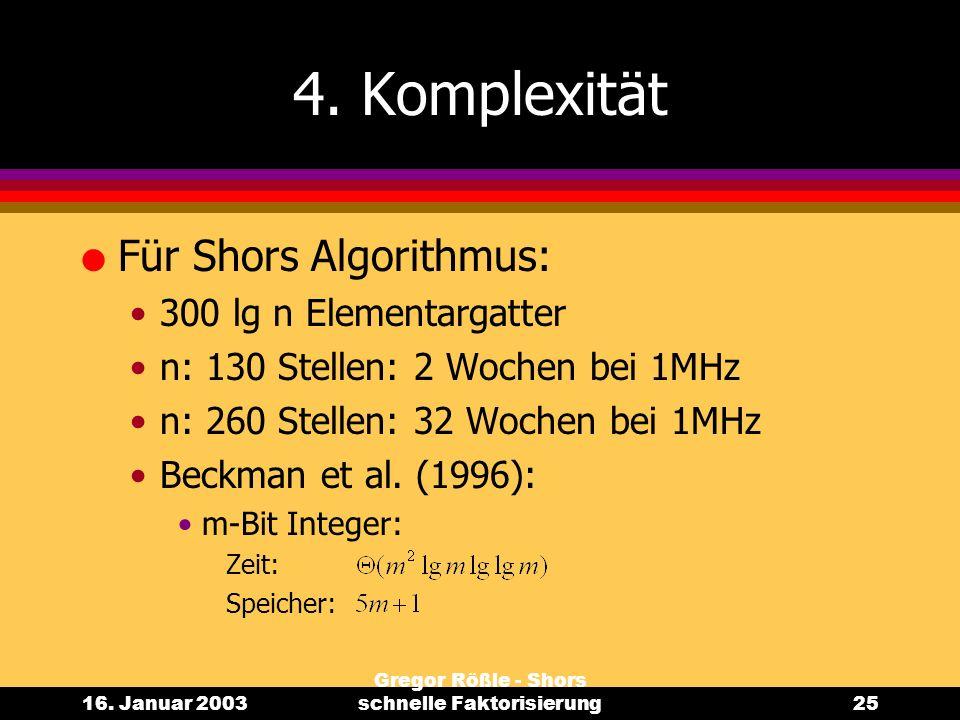 16. Januar 2003 Gregor Rößle - Shors schnelle Faktorisierung25 4. Komplexität l Für Shors Algorithmus: 300 lg n Elementargatter n: 130 Stellen: 2 Woch