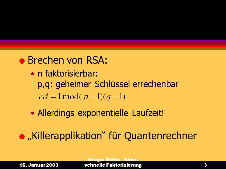16. Januar 2003 Gregor Rößle - Shors schnelle Faktorisierung3 l Brechen von RSA: n faktorisierbar: p,q: geheimer Schlüssel errechenbar Allerdings expo