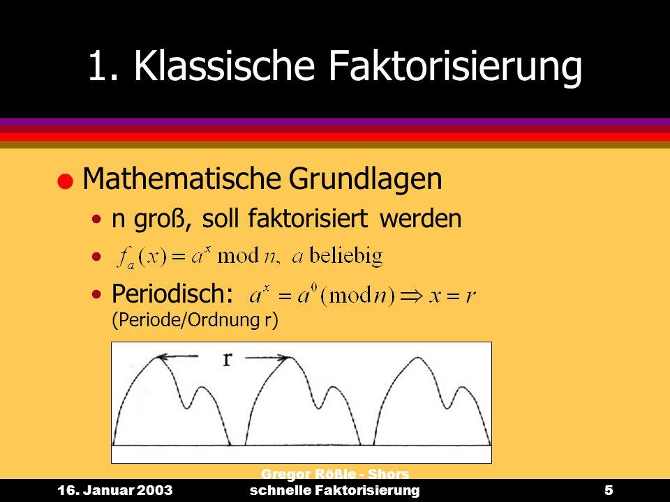 16. Januar 2003 Gregor Rößle - Shors schnelle Faktorisierung5 1. Klassische Faktorisierung l Mathematische Grundlagen n groß, soll faktorisiert werden