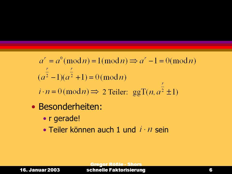 16. Januar 2003 Gregor Rößle - Shors schnelle Faktorisierung6 Besonderheiten: r gerade! Teiler können auch 1 und sein 2 Teiler: