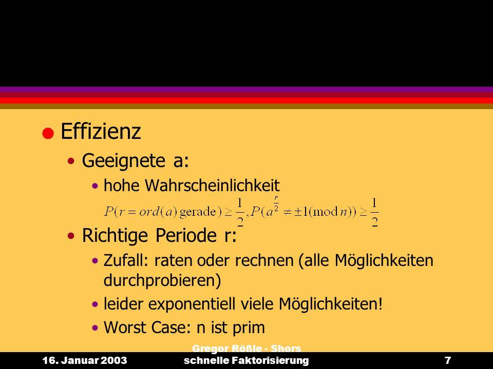 16. Januar 2003 Gregor Rößle - Shors schnelle Faktorisierung7 l Effizienz Geeignete a: hohe Wahrscheinlichkeit Richtige Periode r: Zufall: raten oder