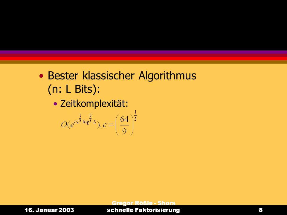 16. Januar 2003 Gregor Rößle - Shors schnelle Faktorisierung8 Bester klassischer Algorithmus (n: L Bits): Zeitkomplexität: