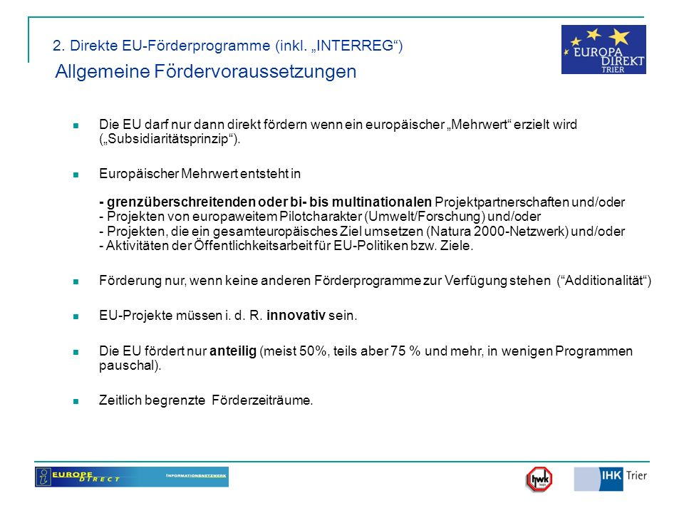 2. Direkte EU-Förderprogramme (inkl. INTERREG) Allgemeine Fördervoraussetzungen Die EU darf nur dann direkt fördern wenn ein europäischer Mehrwert erz