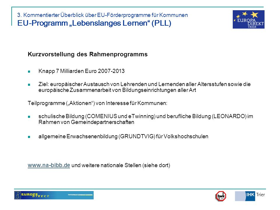3. Kommentierter Überblick über EU-Förderprogramme für Kommunen EU-Programm Lebenslanges Lernen (PLL) Kurzvorstellung des Rahmenprogramms Knapp 7 Mill