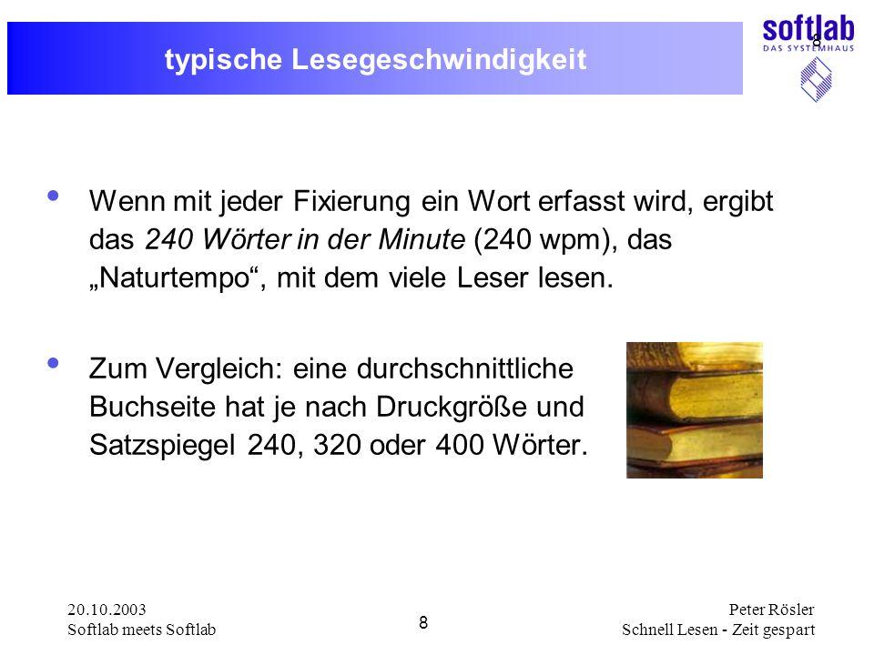 20.10.2003 Softlab meets Softlab 8 Peter Rösler Schnell Lesen - Zeit gespart 8 typische Lesegeschwindigkeit Wenn mit jeder Fixierung ein Wort erfasst