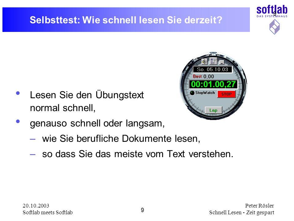 20.10.2003 Softlab meets Softlab 9 Peter Rösler Schnell Lesen - Zeit gespart 9 Selbsttest: Wie schnell lesen Sie derzeit? Lesen Sie den Übungstext nor
