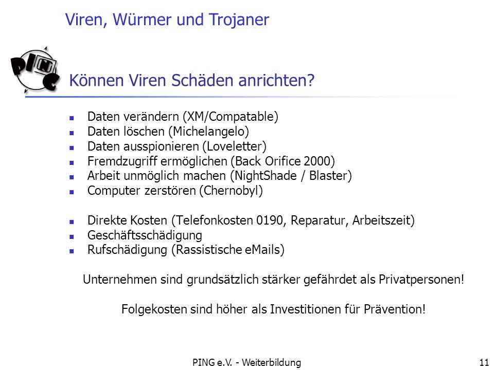 Viren, Würmer und Trojaner PING e.V. - Weiterbildung11 Können Viren Schäden anrichten? Daten verändern (XM/Compatable) Daten löschen (Michelangelo) Da