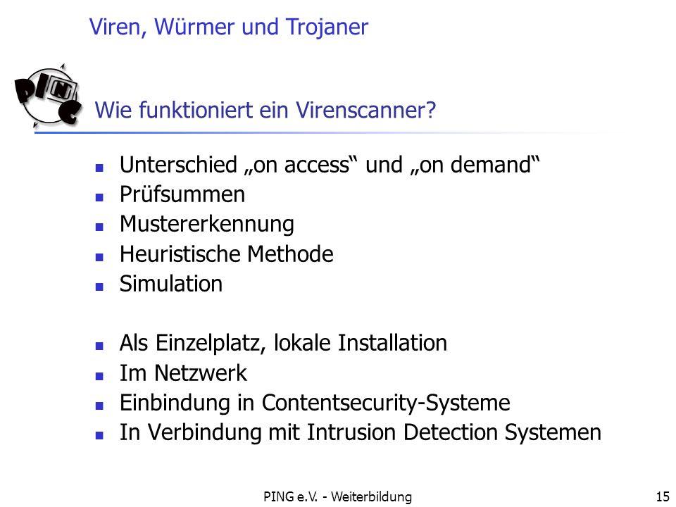 Viren, Würmer und Trojaner PING e.V. - Weiterbildung15 Wie funktioniert ein Virenscanner? Unterschied on access und on demand Prüfsummen Mustererkennu